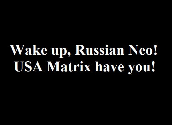 Wake up, Russian Neo! USA Matrix have you!